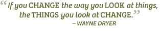 """""""If you change the way you look at things, the things you look at change."""" – Wayne Dryer"""