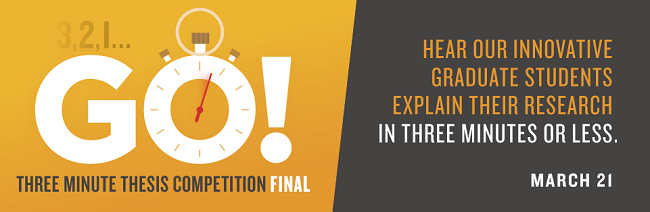 Three Minute Thesis Competition Final.  Hear our innovative graduate students explain their research in three minutes or less March 21.