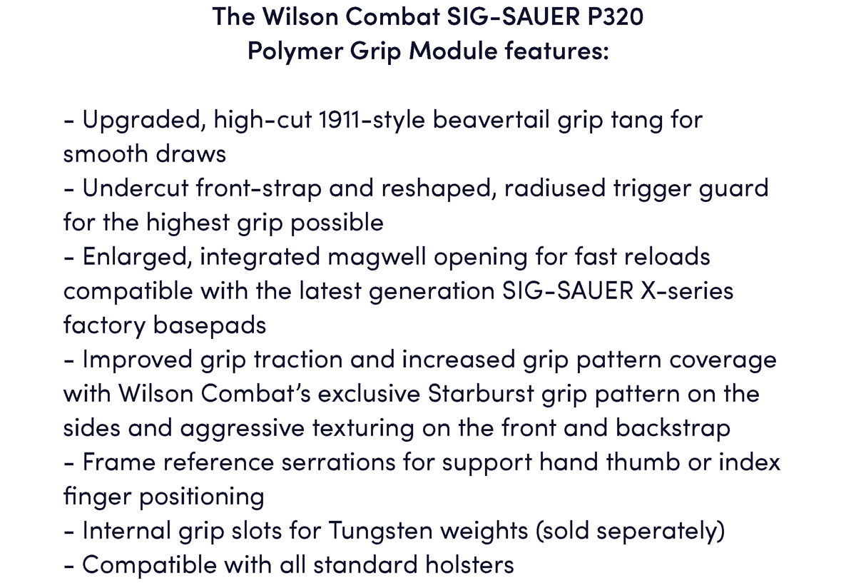 The Wilson Combat SIG-SAUER P320  Polymer Grip Module features:  - Upgraded, high-cut 1911-style beavertail grip tang for smooth draws - Undercut front-strap and reshaped, radiused trigger guard for the highest grip possible - Enlarged, integrated magwell opening for fast reloads compatible with the latest generation SIG-SAUER X-series factory basepads - Improved grip traction and increased grip pattern coverage with Wilson Combat's exclusive Starburst grip pattern on the sides and aggressive texturing on the front and backstrap - Frame reference serrations for support hand thumb or index finger positioning - Internal grip slots for Tungsten weights (sold seperately) - Compatible with all standard holsters