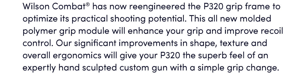 Wilson Combat® has now reengineered the P320 grip frame to optimize its practical shooting potential. This all new molded polymer grip module will enhance your grip and improve recoil control. Our significant improvements in shape, texture and overall ergonomics will give your P320 the superb feel of an expertly hand sculpted custom gun with a simple grip change.