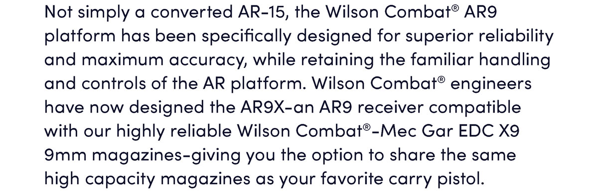 Not simply a converted AR-15, the Wilson Combat AR9 platform has been specifically designed for superior reliability and maximum accuracy, while retaining the familiar handling and controls of the AR platform. Wilson Combat engineers have now designed the AR9X-an AR9 receiver compatible with our highly reliable Wilson Combat-Mec Gar EDC X9 9mm magazines-giving you the option to share the same high capacity magazines as your favorite carry pistol.