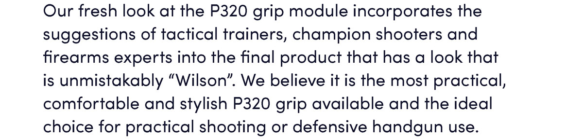 """Our fresh look at the P320 grip module incorporates the suggestions of tactical trainers, champion shooters and firearms experts into the final product that has a look that is unmistakably """"Wilson"""". We believe it is the most practical, comfortable and stylish P320 grip available and the ideal choice for practical shooting or defensive handgun use."""