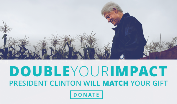 DOUBLE YOUR IMPACT PRESIDENT CLINTON WILL MATCH YOUR GIFT