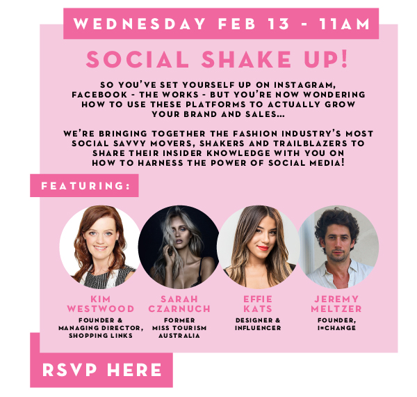 SOCIAL SHAKE UP: Wednesday 13th February 11am. So you've set yourself up on Instagram, Facebook - the works - but you're now wondering how to use these platforms to actually grow your brand and sales... We're bringing togeter the fashion industry's most social savvy movers, shakers and trailblazers to share their insider knowledge with you on how to harness the power of social media! Featuring: Kim Westwood, Founder & Managing Director, Shopping Links; Sarah Czarnuch, Former Miss Tourism Australia; Effie Kats, Designer & Influencer; Jeremry Meltzer, Founder, I=Change