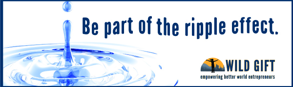 Be part of the ripple effect.  ~ Wild Gift