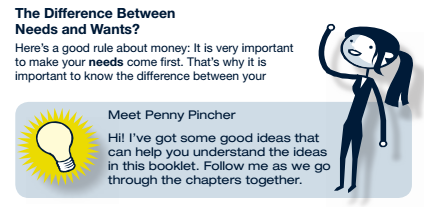 The difference between needs and wants? Here's a good rule about money: It is very important to make your needs come first. That's why it is important to know the difference between your needs and wants. Meet Penny Pincher: Hi! I've got some good ideas that can help you understand the ideas in this booklet. Follow me as we go through the chapters together.