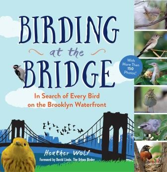 Birding at the Bridge: In Search of Every Bird on the Brooklyn Waterfront. By Heather Wolf