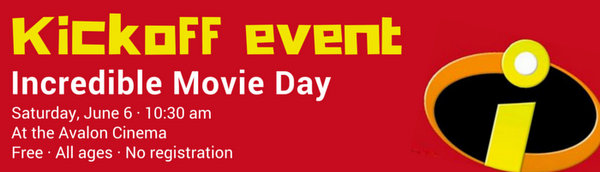 Kickoff event: Incredible Movie Day. Saturday, June 6, 10:30 am. At the Avalon Cinema. Free. For all ages, no registration required.