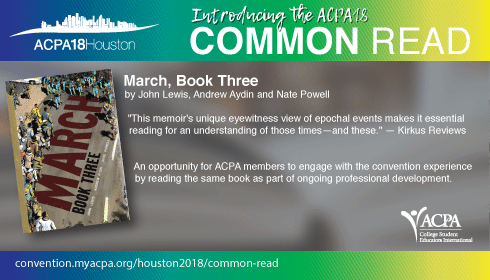 "Introducing the ACPA18 Common Read. March, Book Three by John Lewis, Andrew Aydin and Nate Powell. ""This memoir's unique eyewitness view of epocal events make it essnential reading for an understanding of those times - and these."" - Kirkus Reviews. An opportunity for ACPA members to enage with the convention experience by reading the same book as part of ongoing professional development."