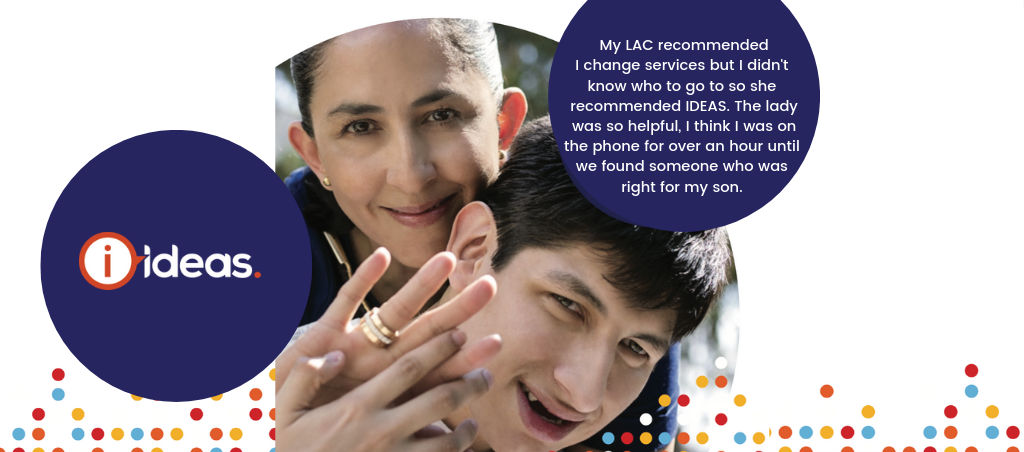 "Photo of a mother and son with a quote that reads ""My LAC recommended I change services but I didn't know who to go so she recommended IDEAS. The lady was so helpful, I think I was on the phone for over an hour until we found someone who was right for my son."""