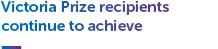 Victoria Prize recipients continue to achieve