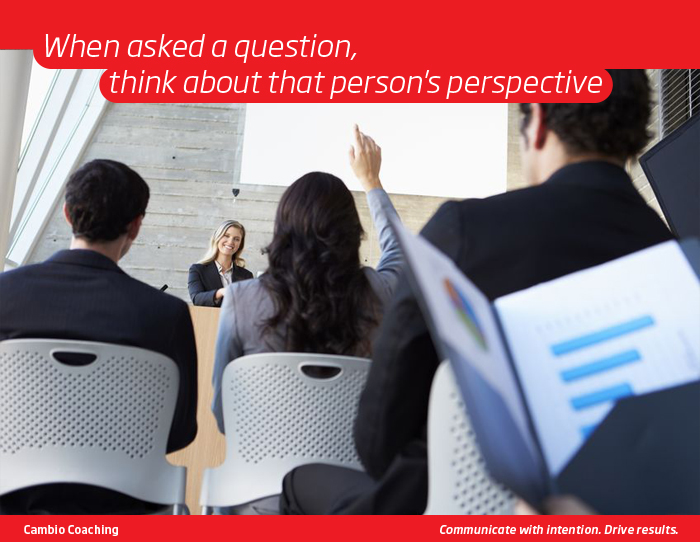 When asked a question, think about that person's perspective.