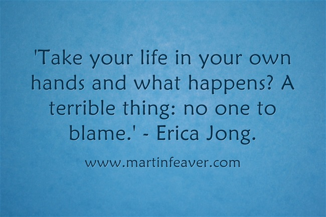Take your life in your own hands and what happens? A terrible thing: no one to blame. - Erica Jong.