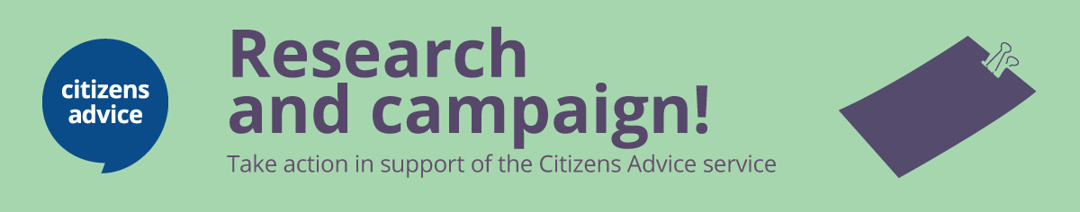 Research and campaign! Take action in support of the Citizens Advice service.