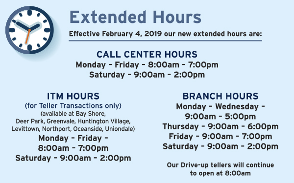 Effective February 4, 2019 our new extended hours are: Call Center Hours- Monday – Friday – 8:00am – 7:00pm; Saturday – 9:00am – 2:00pm; ITM Hours (for Teller Transactions only)(available at Bay Shore, Deer Park, Greenvale, Huntington Village, Levittown, Northport, Oceanside, Uniondale) Monday – Friday – 8:00am – 7:00pm; Saturday – 9:00am – 2:00pm; Branch Hours- Monday – Wednesday – 9:00am – 5:00pm; Thursday – 9:00am – 6:00pm; Friday – 9:00am – 7:00pm; Saturday – 9:00am – 2:00pm; Our Drive-up tellers will continue to open at 8:00am