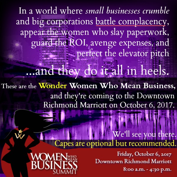 In a world...  where small businesses crumble and big corporations battle complacency, appear the women who slay paperwork, guard the ROI, avenge expenses, and perfect the elevator pitch  ...and they do it all in heels.    These are the Wonder Women Who Mean Business, and they're coming to the Downtown Richmond Marriott on October 6, 2017. We'll see you there.   Capes are optional but recommended.
