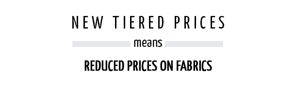 New Tiered Prices, Means Reduced Prices On Fabrics