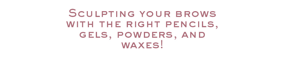 Sculpting your brows with the right pencils, gels, powders, and waxes!