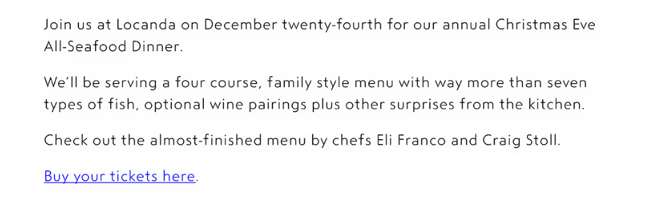 Join us at Locanda on December twenty-fourth for our annual Christmas Eve All-Seafood Dinner.  We'll be serving a four course, family style menu with way more than seven types of fish, optional wine pairings plus other surprises from the kitchen.  Check out the almost-finished menu by chefs Eli Franco and Craig Stoll. Buy your tickets here.