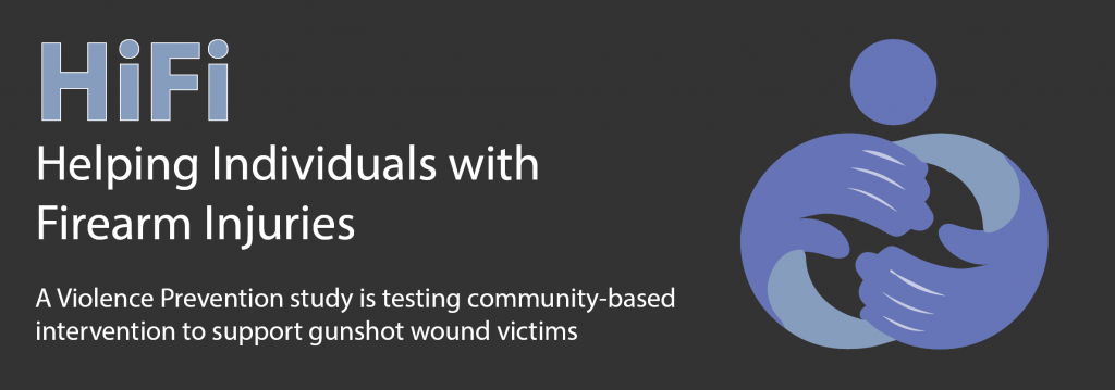 HiFi: Helping Individuals with Firearm Injuries. A Violence Prevention study is testing community-based intervention to support gunshot wound victims.
