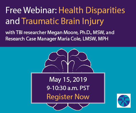 Free Webinar: Health Disparities and Traumatic Brain Injury with TBI researcher Megan Moore, Ph.D., MSW, and Research Case Manager Maria Cole, LMSW, MPH. May 15, 2019 9-10:30 a.m. PST Register Now