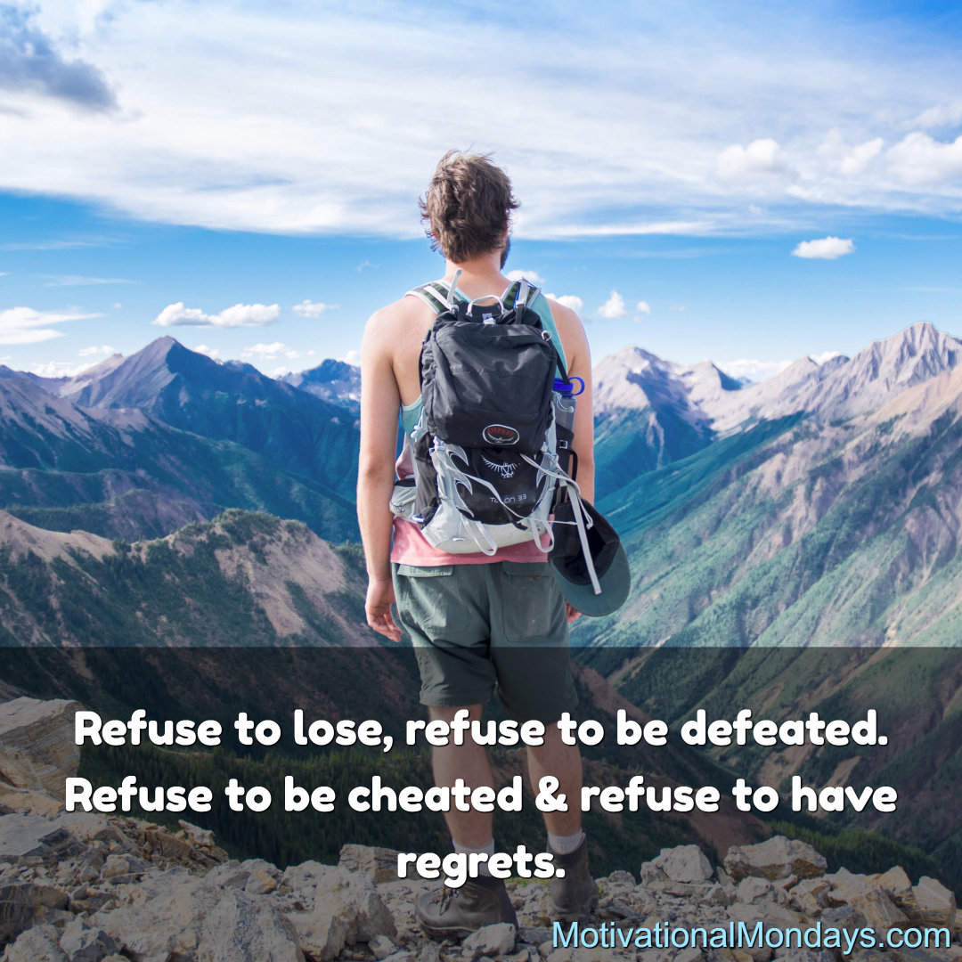 Refuse to lose, refuse to be defeated. Refuse to be cheated & refuse to have regrets.