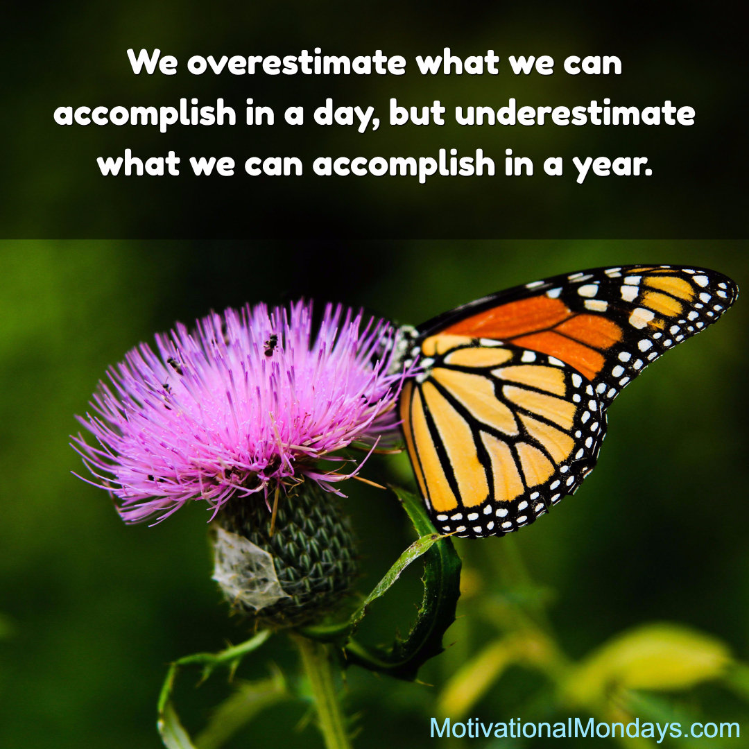 We overestimate what we can accomplish in a day, but underestimate what we can accomplish in a year.