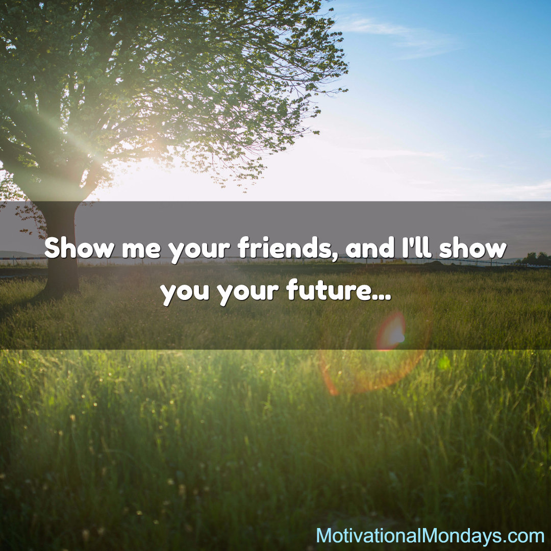 Show me your friends, and I'll show you your future...