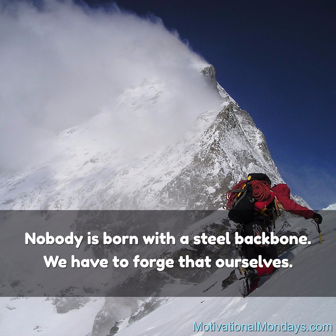 Nobody is born with a steel backbone. We have to forge that ourselves.