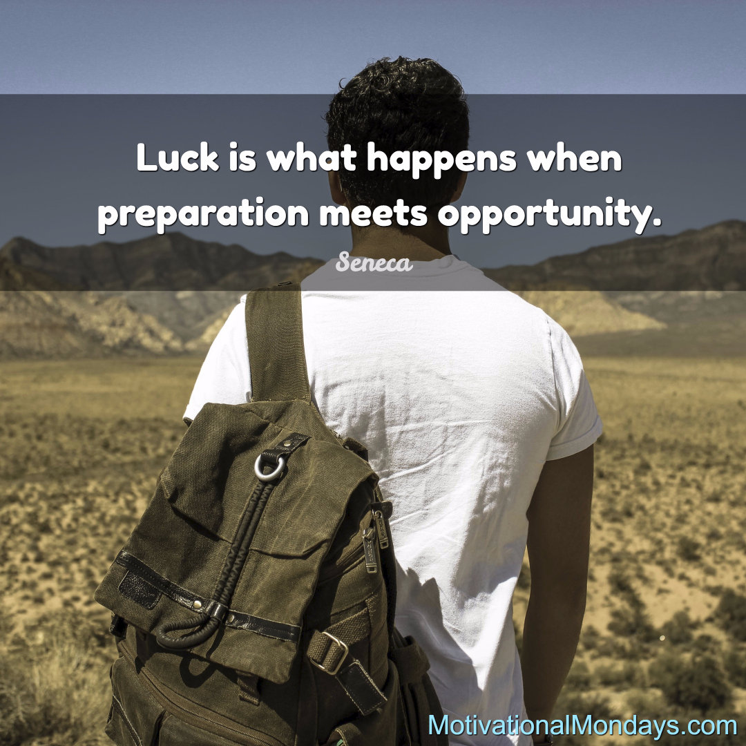 Luck is what happens when preparation meets opportunity.