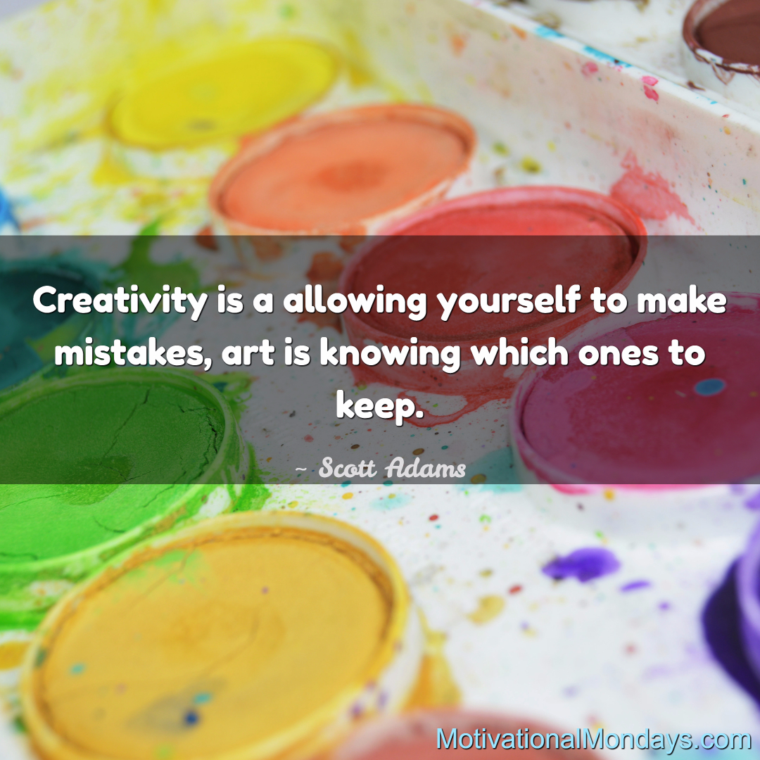 Creativity is a allowing yourself to make mistakes, art is knowing which ones to keep. - Adam Grant
