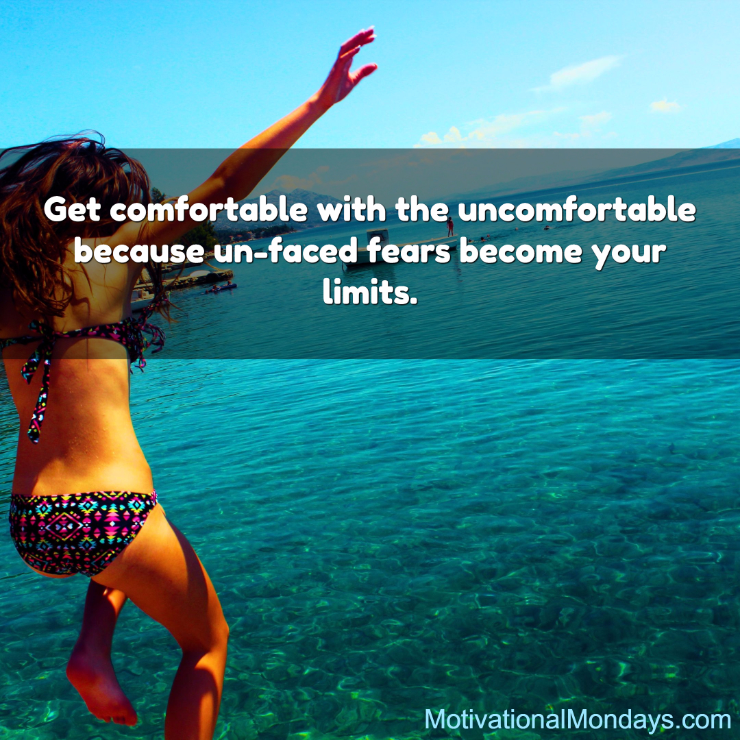 Get comfortable with the uncomfortable because un-face fears become your limits.