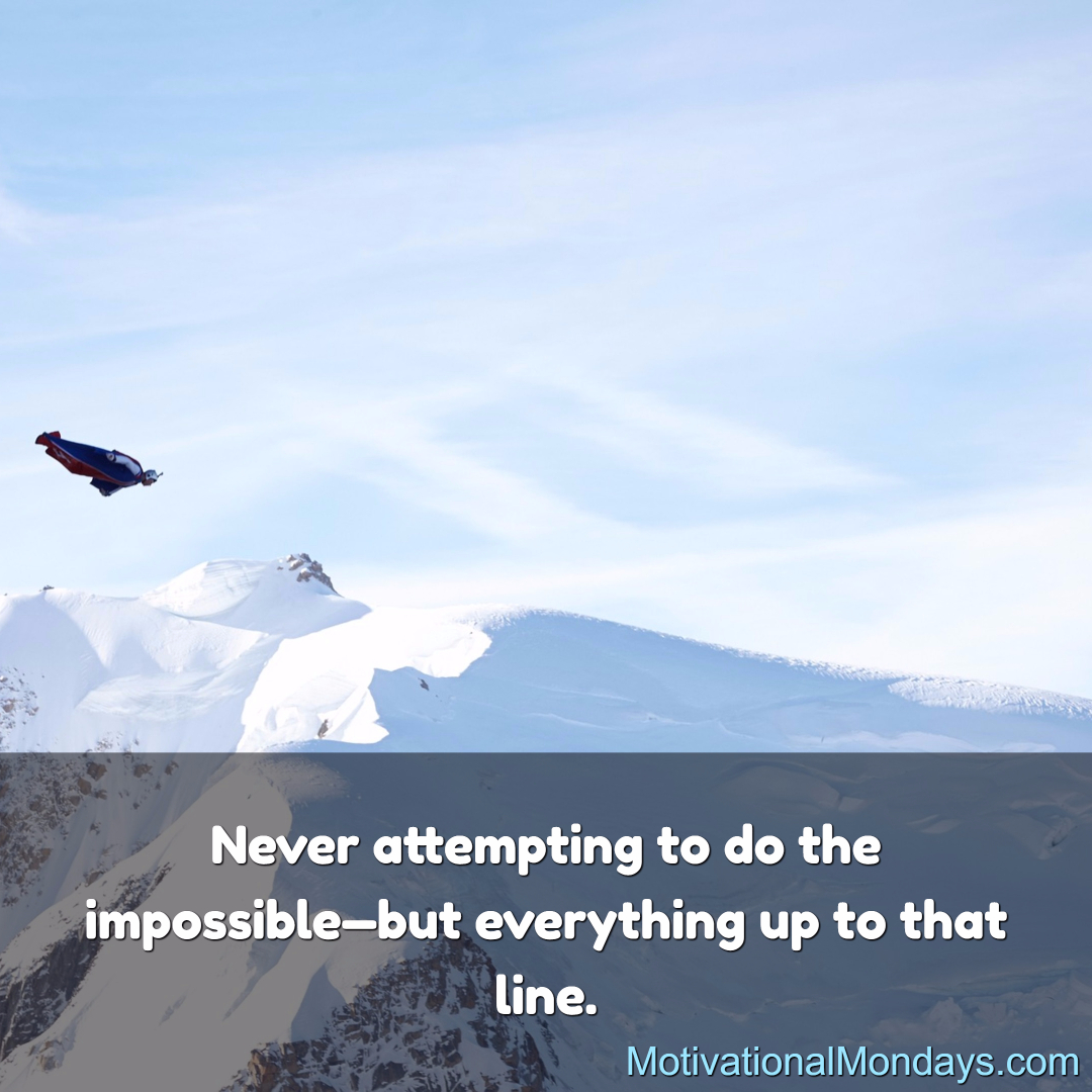 Never attempting to do the impossible - but everything up to that line.