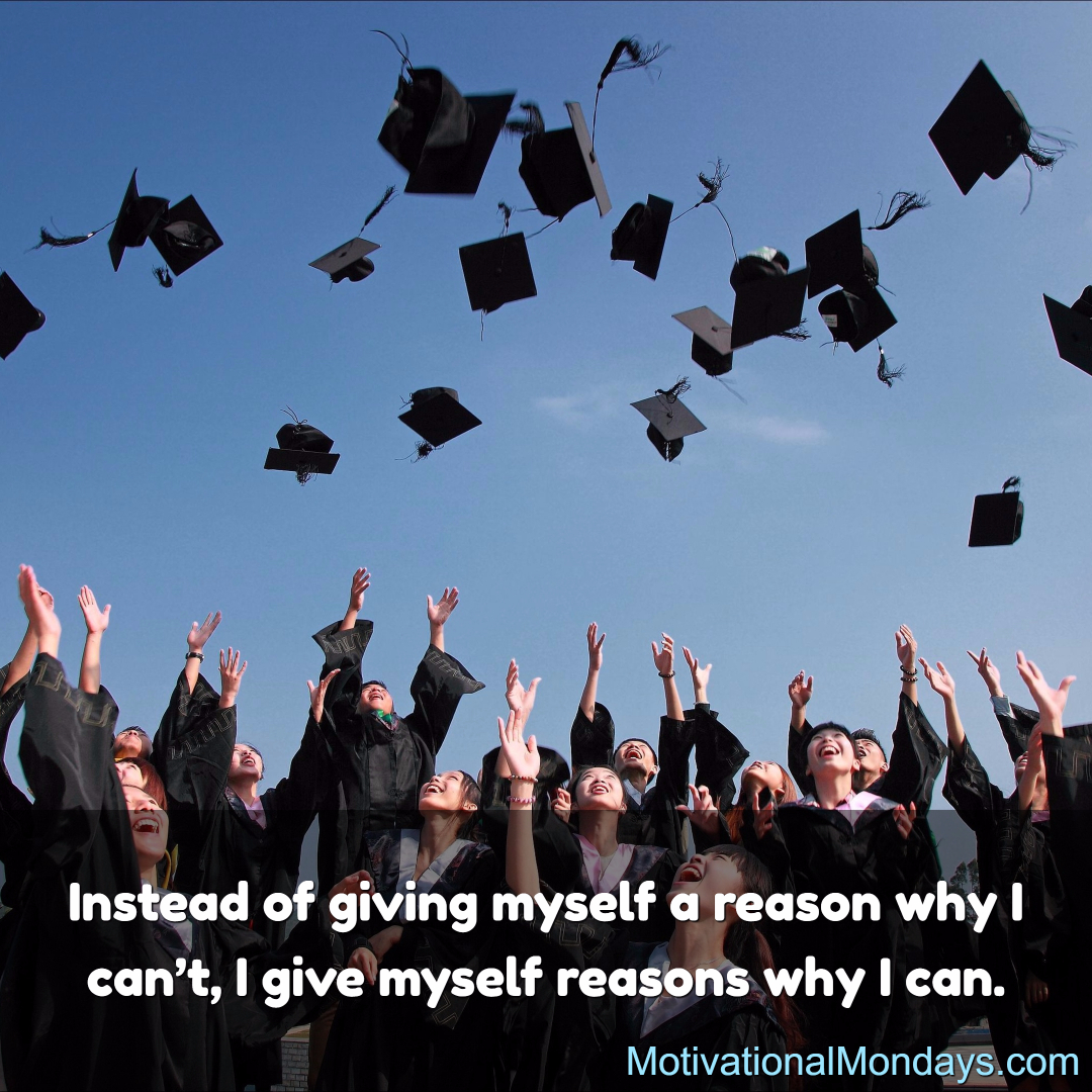 Instead of giving myself a reason why I can't, I give myself reason why I can.