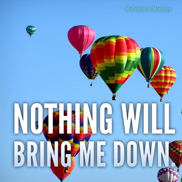 Nothing will bring me down.