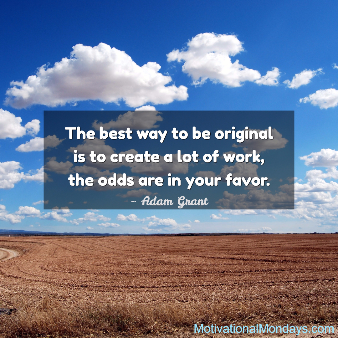 The best way to be original is to create a lot of work, the odds are in your favor. - Adam Grant