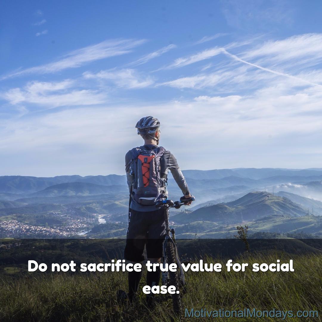 Do not sacrifice true value for social ease.