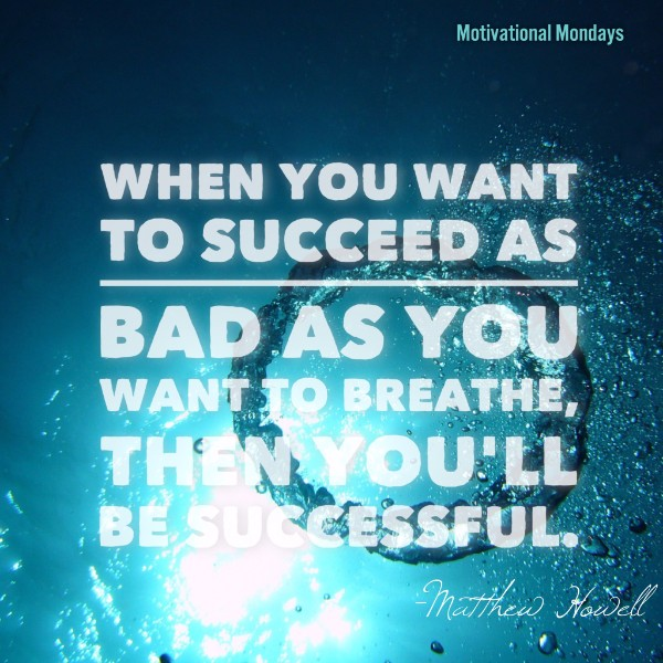 When you want to succeed as bad as you want to breath then you'll be successful.