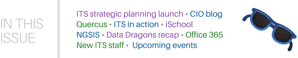 In this issue: ITS strategic planning launch, CIO blog, Quercus, ITS in action, iSchool, NGSIS, Data Dragons recap, Office 365, new ITS staff, and upcoming events.