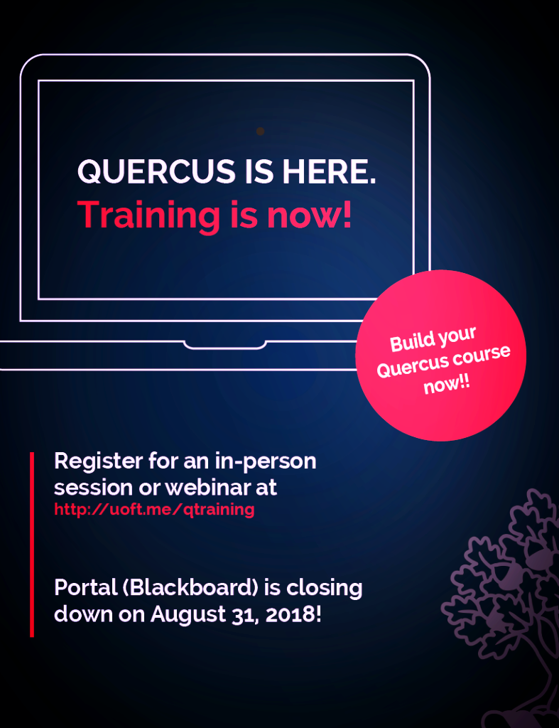 Quercus is here. Training is now! Build your Quercus course now!! Register for an in-person session or webinar. The Portal (Blackboard) is closing down on August 31, 2018!