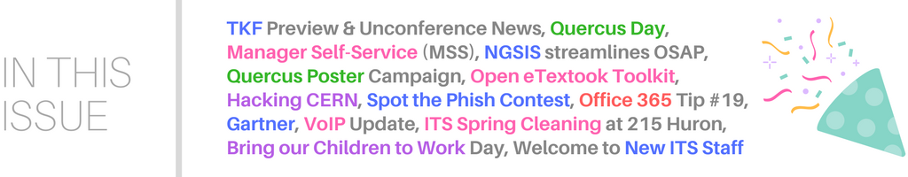 In this issue: TKF Preview & Unconference News, Quercus Day, Manager Self-Service (MSS), NGSIS streamlines OSAP, Quercus Poster Campaign, Open eTextook Toolkit, Hacking CERN, Spot the Phish Contest, Office 365 Tip #19, Gartner, VoIP Update, ITS Spring Cleaning at 215 Huron, Bring our Children to Work Day, Welcome to New ITS Staff