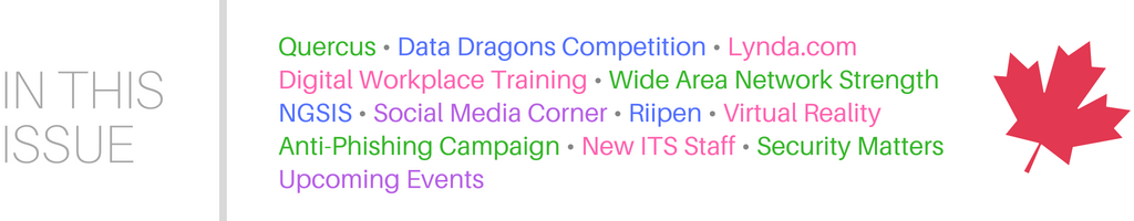 This issue features Quercus, Data Dragons Competition, Lynda.com, Digital Workplace Training, Wide Area Network Strength, NGSIS, Social Media Corner, Riipen, Virtual Reality, Anti-phishing campaign, New ITS Staff, Security Matters, and Upcoming Events