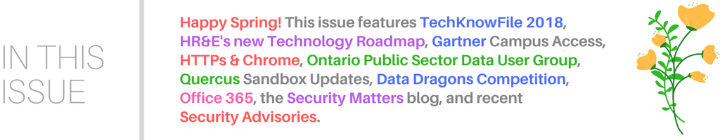 Happy Spring! This issue features TechKnowFile 2018, HR&E's new Technology Roadmap, Gartner Campus Access, HTTPs & Chrome, Ontario Public Sector Data User Group, Quercus Sandbox Updates, Data Dragons Competition,  Office 365, the Security Matters blog, and recent Security Advisories.