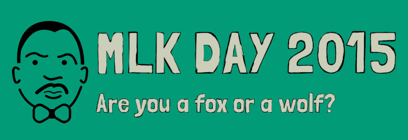 MLK DAY 2015 — are you a fox or a wolf?
