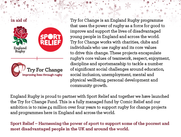 Try for Change is an England Rugby programme that uses the power of rugby as a force for good to improve and support the lives of disadvantaged young people in England and across the world. Try for Change works with charities, clubs and individuals who use rugby and its core values to drive this change. These projects encapsulate rugby's core values of teamwork, respect, enjoyment, discipline and sportsmanship to tackle a number of significant social challenges around education, social inclusion, unemployment, mental and physical wellbeing, personal development and community growth.  England Rugby is proud to partner with Sport Relief and together we have launched the Try for Change Fund. This is a fully managed fund by Comic Relief and our ambition is to raise £4 million over four years to support rugby for change projects and programmes here in England and across the world.   Sport Relief – Harnessing the power of sport to support some of the poorest and most disadvantaged people in the UK and around the world.