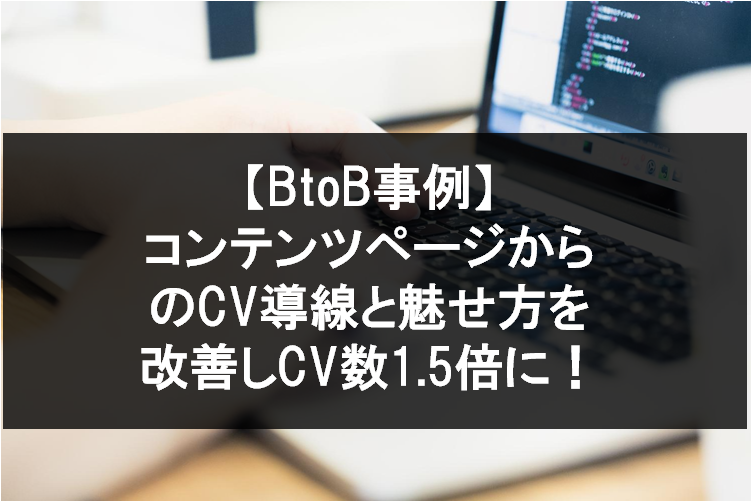 【BtoB事例】コンテンツページからのCV導線と魅せ方を改善しCV数1.5倍に!
