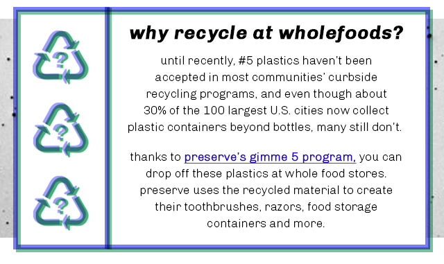 why recycle at whole foods? until recently, #5 plastics haven't been accepted in most communities' curbside recycling programs, and even though about 30% of the 100 largest U.S. cities now collect plastic containers beyond bottles, many still don't. thanks to preserve's gimme 5 program, you can drop off these plastics at whole food stores. preserve uses the recycled material to create their toothbrushes, razors, food storage containers and more.