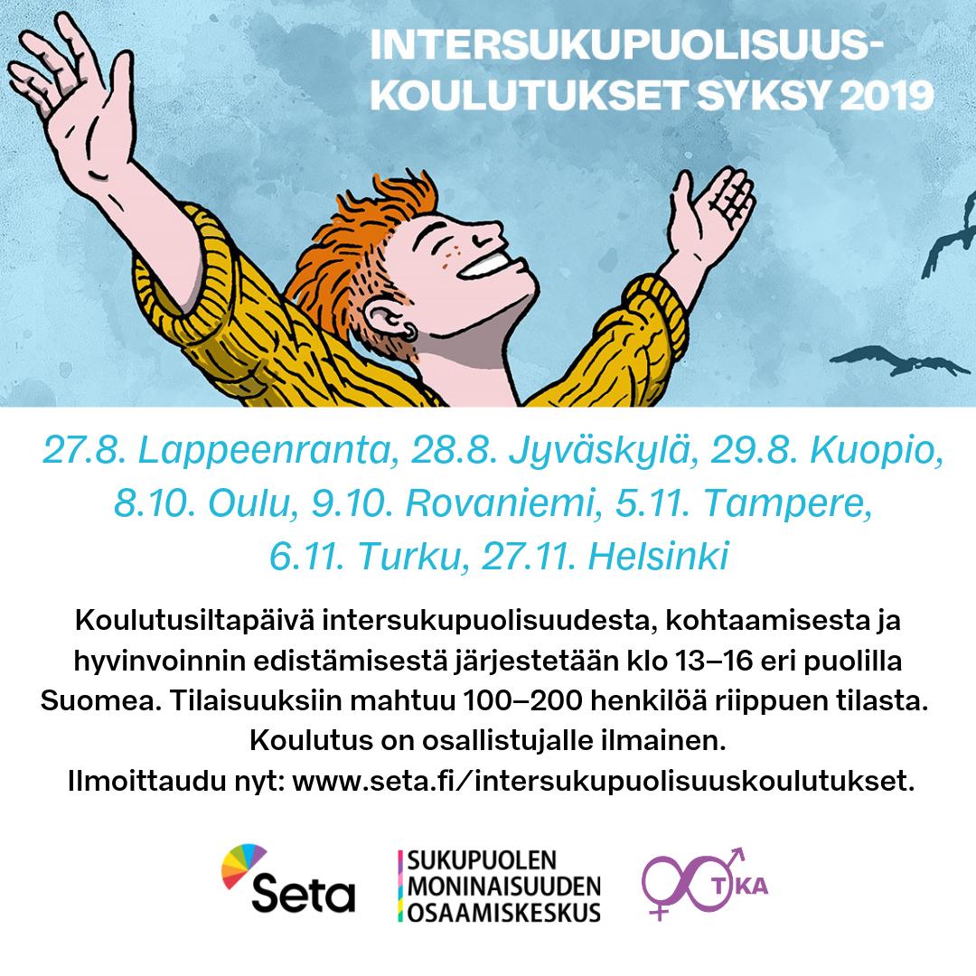 Koulutusiltapäivä intersukupuolisuudesta, kohtaamisesta ja hyvinvoinnin edistämisestä järjestetään kahdeksan kertaa syksyn 2019 aikana klo 13-16 eri puolilla Suomea. Tilaisuuksiin mahtuu 100-200 henkilöä riippuen tilasta. Koulutus on osallistujalle ilmainen.  Ilmoittautumislomakkeeseen pääset alla olevista linkeistä.  27.8.        Lappeenranta 28.8.        Jyväskylä 29.8.        Kuopio 8.10.        Oulu 9.10.        Rovaniemi 5.11.        Tampere 6.11.        Turku 27.11.      Helsinki