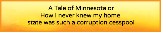 A Tale of MInnesota - or -  I Never Knew My Home State Was Such a Corruption Cesspool