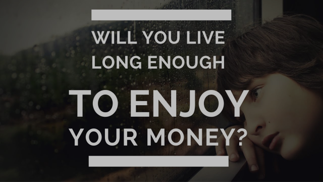 Will You Live Long Enough to Enjoy Your Money?